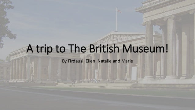 A trip to The British Museum! By Firdausi, Ellen, Natalie and Marie