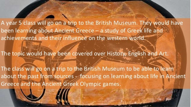 A year 5 class will go on a trip to the British Museum. They would have been learning about Ancient Greece – a study of Gr...