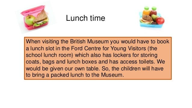 Lunch time When visiting the British Museum you would have to book a lunch slot in the Ford Centre for Young Visitors (the...