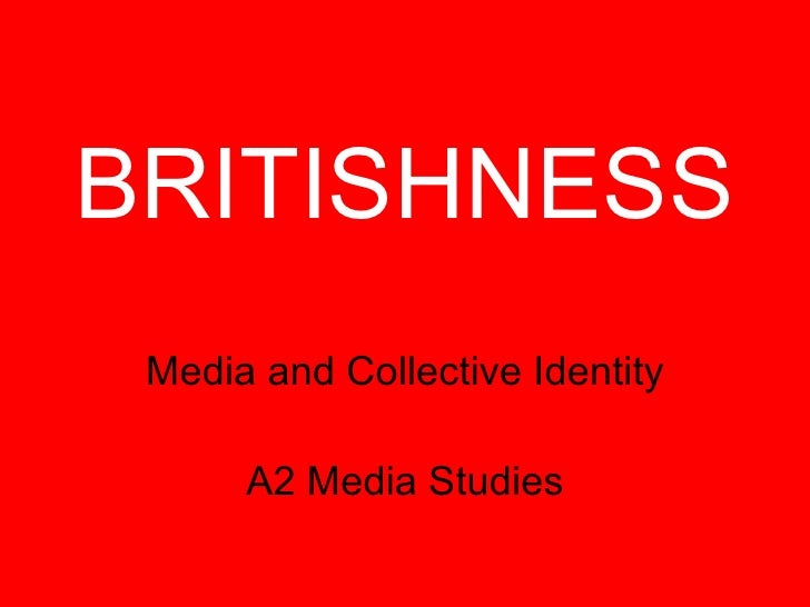 BRITISHNESS Media and Collective Identity A2 Media Studies