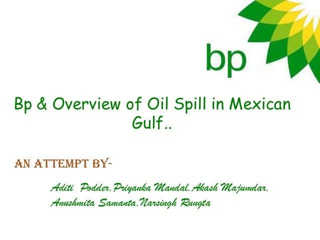 Bp & Overview of Oil Spill in Mexican               Gulf..An attempt by-     Aditi Podder,Priyanka Mandal,Akash Majumdar, ...