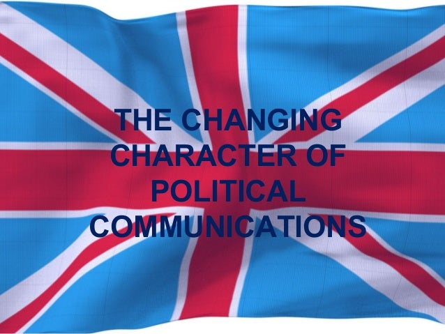 THE CHANGING CHARACTER OF POLITICAL COMMUNICATIONS