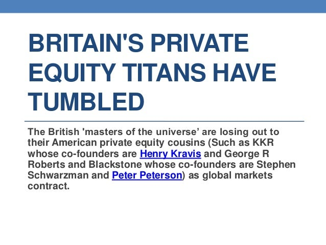 BRITAINS PRIVATEEQUITY TITANS HAVETUMBLEDThe British masters of the universe' are losing out totheir American private equi...