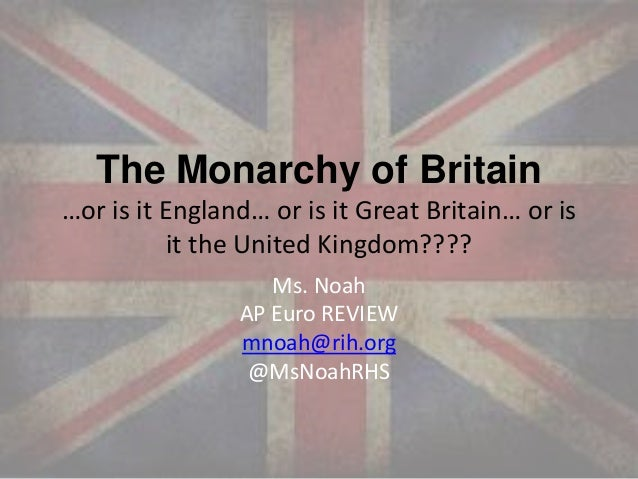 The Monarchy of Britain …or is it England… or is it Great Britain… or is it the United Kingdom???? Ms. Noah AP Euro REVIEW...