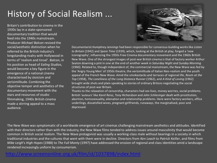 british social realism Social realism is a naturalistic realism focusing specifically on social issues and the hardships of everyday life the term usually refers to the urban american scene artists of the depression era, who were greatly influenced by the ashcan school of early 20th century new york.