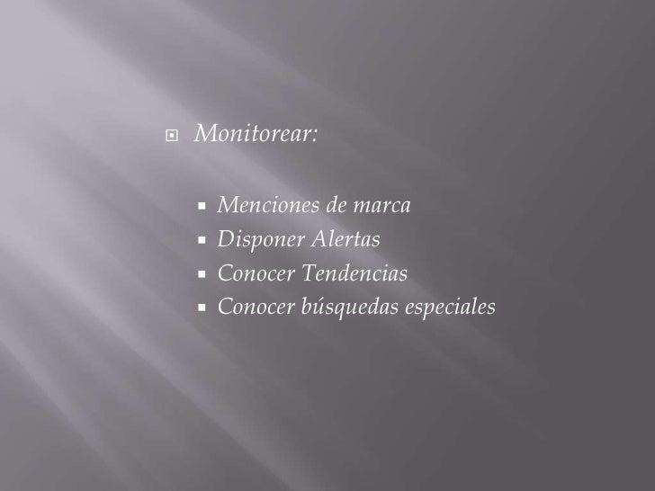 Monitorear:<br />Menciones de marca<br />Disponer Alertas<br />Conocer Tendencias<br />Conocer búsquedas especiales<br />
