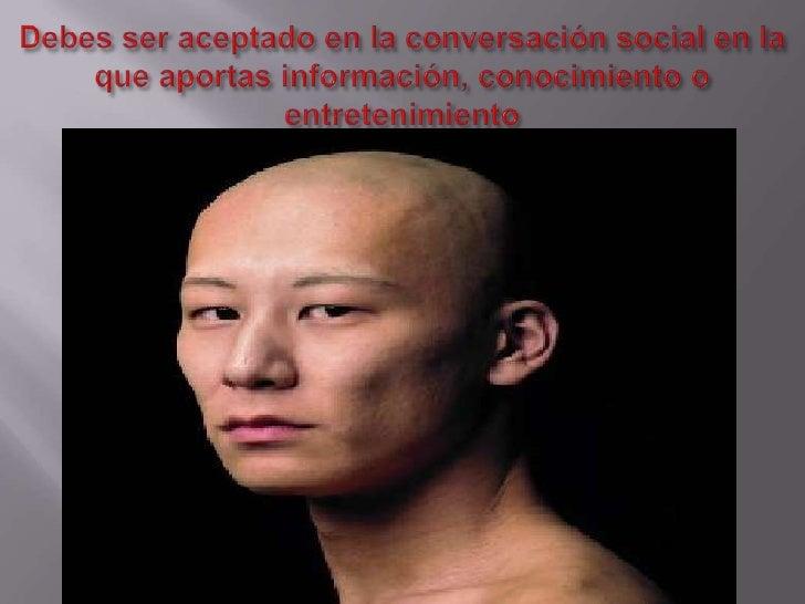 Debes ser aceptado en la conversación social en la que aportas información, conocimiento o entretenimiento<br />