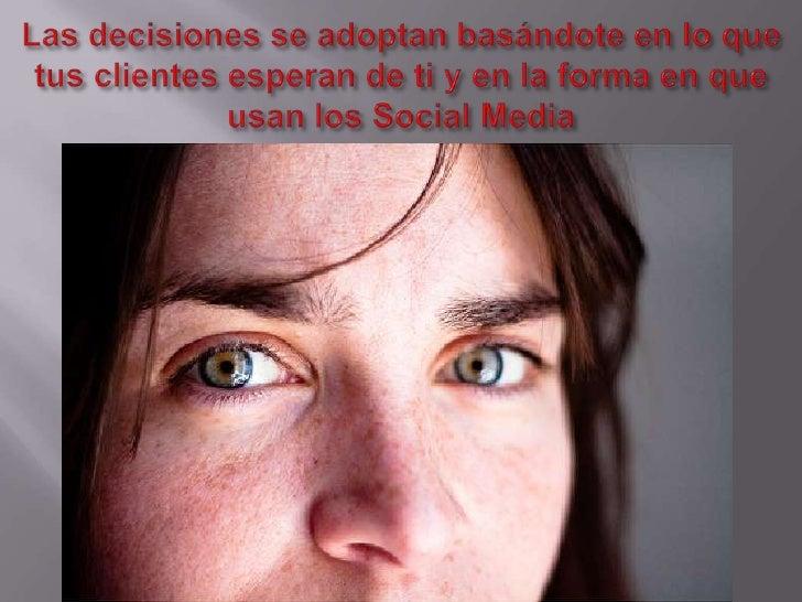 Las decisiones se adoptan basándote en lo que tus clientes esperan de ti y en la forma en que usan los Social Media<br />