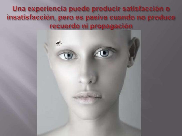 Una experiencia puede producir satisfacción o insatisfacción, pero es pasiva cuando no produce recuerdo ni propagación<br />