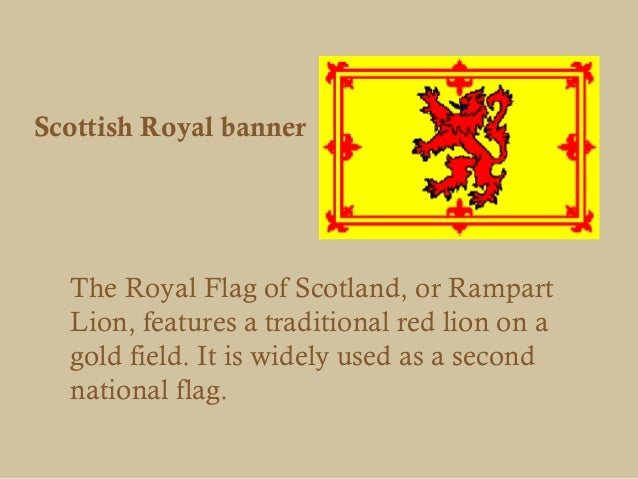 Scottish Royal banner  The Royal Flag of Scotland, or Rampart  Lion, features a traditional red lion on a  gold field. It ...