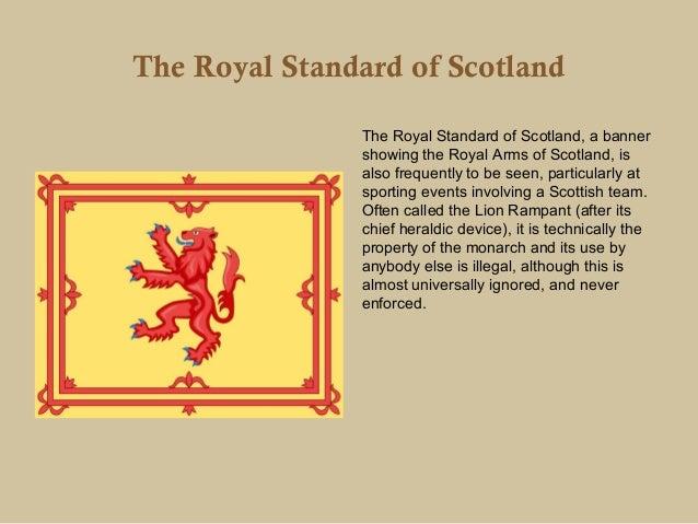 The Royal Standard of Scotland               The Royal Standard of Scotland, a banner               showing the Royal Arms...
