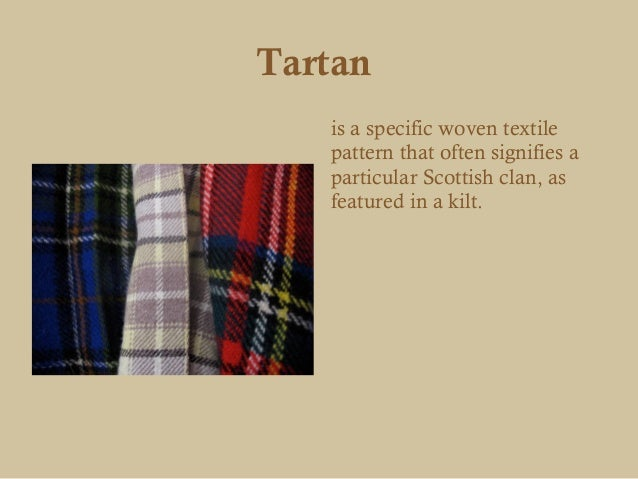 Tartan   is a specific woven textile   pattern that often signifies a   particular Scottish clan, as   featured in a kilt.