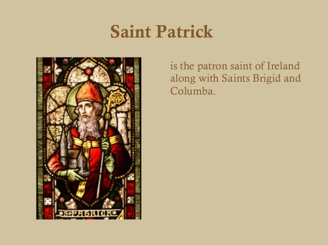 Saint Patrick       is the patron saint of Ireland       along with Saints Brigid and       Columba.