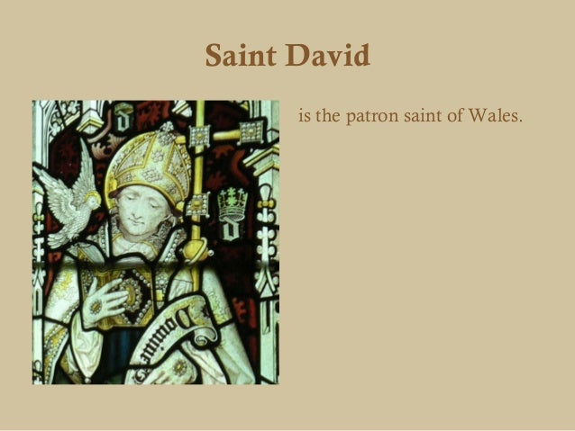 Saint David      is the patron saint of Wales.
