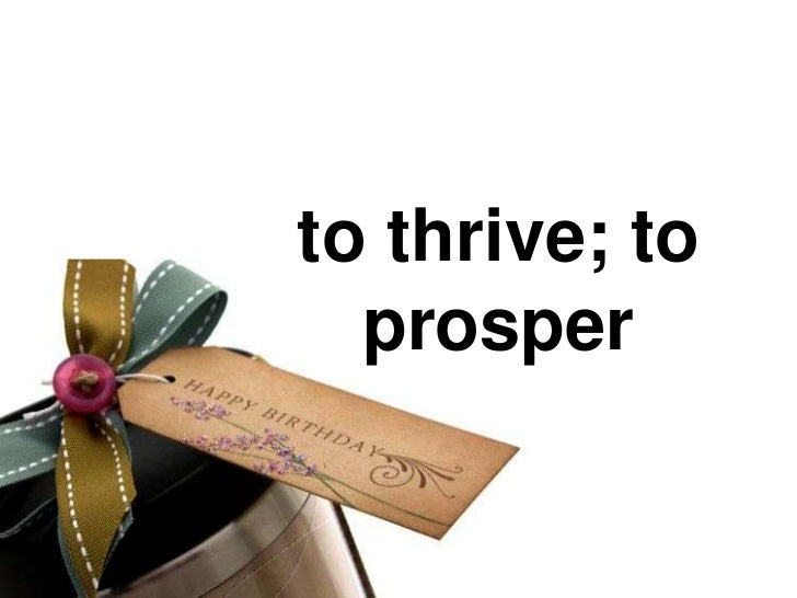 to thrive; to  prosper