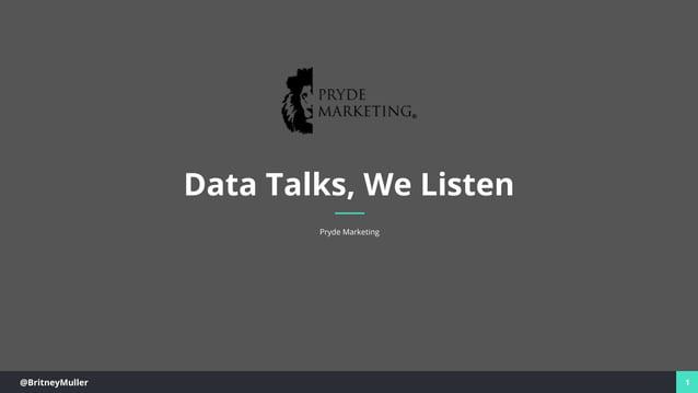 @BritneyMuller 1 Data Talks, We Listen Pryde Marketing