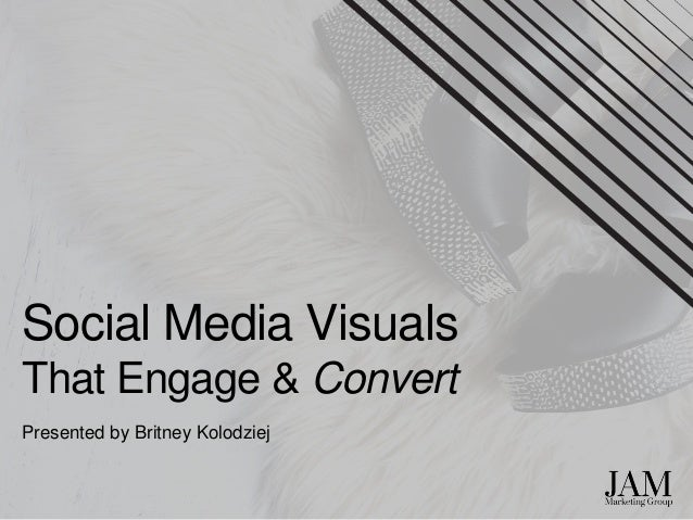 Social Media Visuals That Engage & Convert Presented by Britney Kolodziej