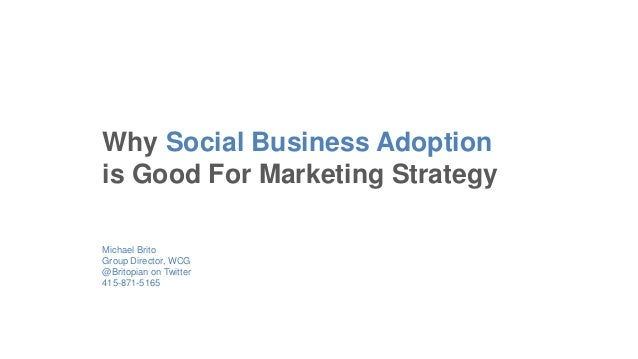 Michael Brito Group Director, WCG @Britopian on Twitter 415-871-5165 Why Social Business Adoption is Good For Marketing St...