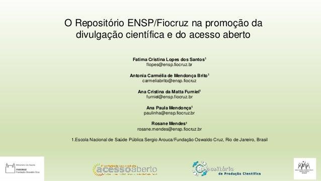 O Repositório ENSP/Fiocruz na promoção da divulgação científica e do acesso aberto Fatima Cristina Lopes dos Santos1 flope...