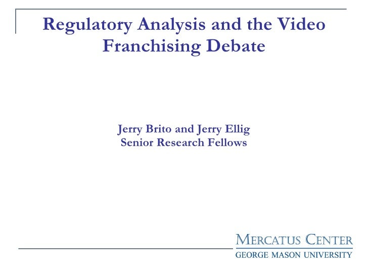 Regulatory Analysis and the Video Franchising Debate Jerry Brito and Jerry Ellig Senior Research Fellows