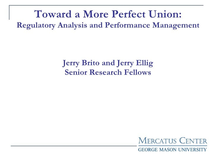 Toward a More Perfect Union: Regulatory Analysis and Performance Management Jerry Brito and Jerry Ellig Senior Research Fe...