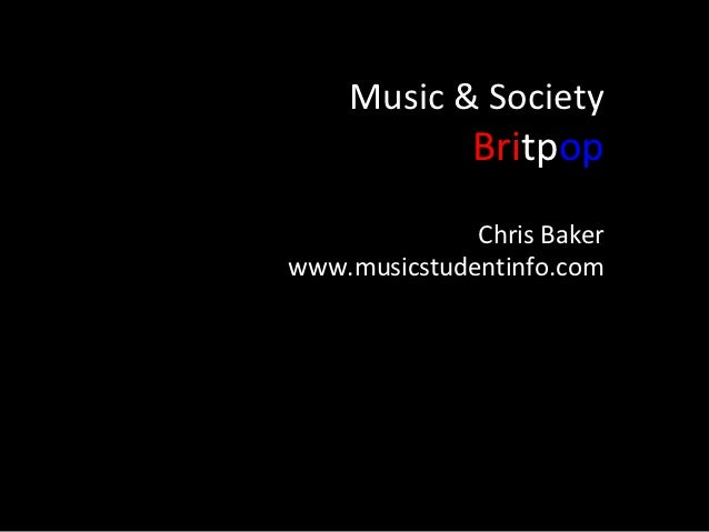 Music & Society              Britpop              Chris Bakerwww.musicstudentinfo.com