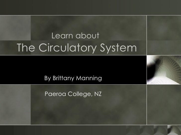 Learn about   The Circulatory System By Brittany Manning Paeroa College, NZ