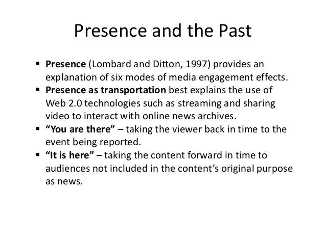 Presence and the Past  Presence (Lombard and Ditton, 1997) provides an explanation of six modes of media engagement effec...