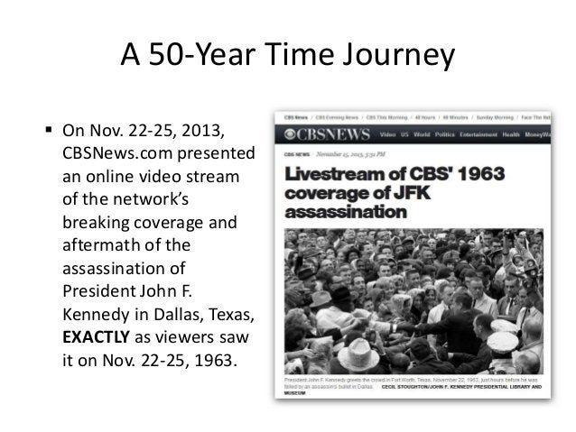 A 50-Year Time Journey  On Nov. 22-25, 2013, CBSNews.com presented an online video stream of the network's breaking cover...