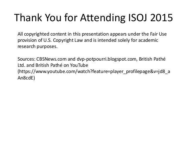 Thank You for Attending ISOJ 2015 All copyrighted content in this presentation appears under the Fair Use provision of U.S...