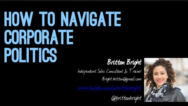 HOW TO NAVIGATE CORPORATE POLITICS Brittan Bright  Independent Sales Consultant & Trainer Bright.brittan@gmail.com  www.li...