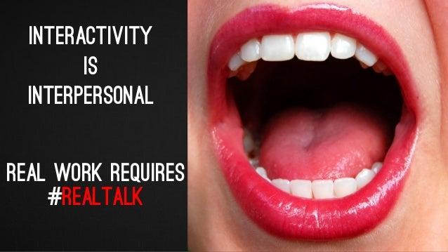 Interactivity is interpersonal REAL WORK REQUIRES #REALTALK @iPullRank