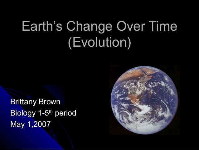 Earth's Change Over TimeEarth's Change Over Time (Evolution)(Evolution) Brittany BrownBrittany Brown Biology 1-5Biology 1-...