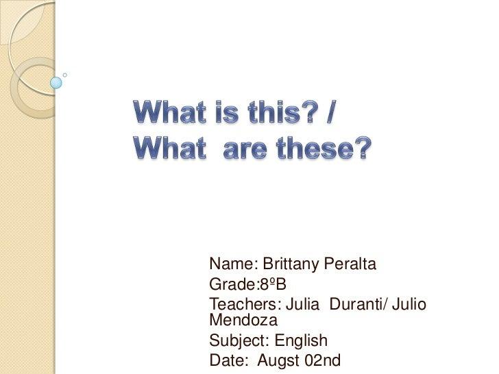 Name: Brittany PeraltaGrade:8ºBTeachers: Julia Duranti/ JulioMendozaSubject: EnglishDate: Augst 02nd