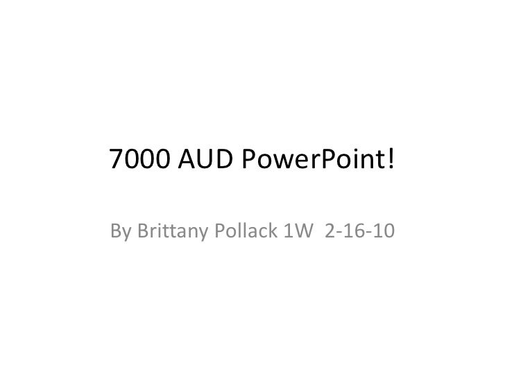 7000 AUD PowerPoint!<br />By Brittany Pollack 1W  2-16-10<br />