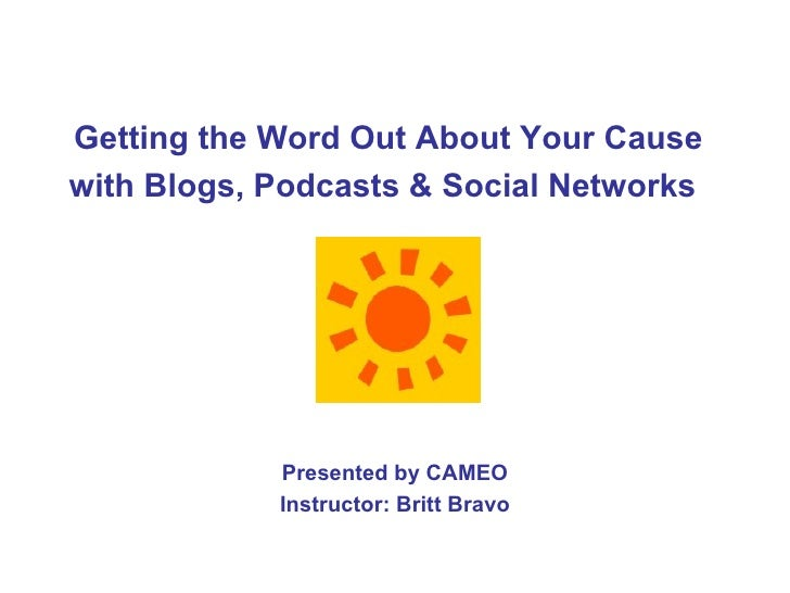 Getting the Word Out About Your Cause with Blogs, Podcasts & Social Networks   Presented by CAMEO Instructor: Britt Bravo