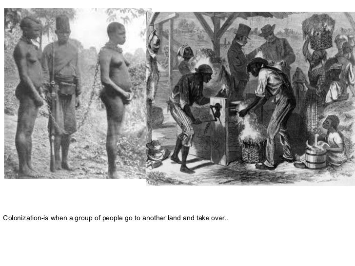 Colonization-is when a group of people go to another land and take over..