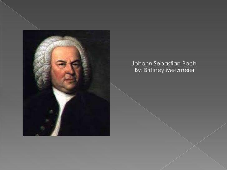 Johann Sebastian Bach<br />     By: Brittney Metzmeier<br />