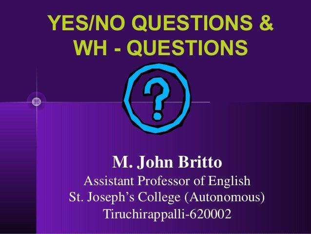 YES/NO QUESTIONS & WH - QUESTIONS M. John Britto Assistant Professor of English St. Joseph's College (Autonomous) Tiruchir...