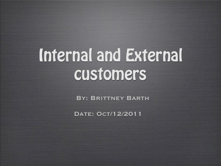Internal and External     customers     By: Brittney Barth     Date: Oct/12/2011