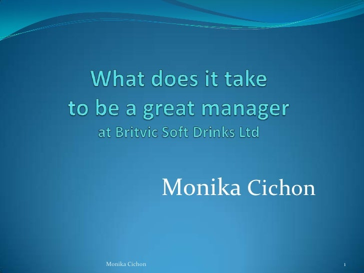 What does it take to be a great managerat Britvic Soft Drinks Ltd<br />Monika Cichon<br />1<br />Monika Cichon<br />