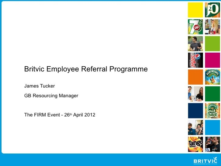 Britvic Employee Referral ProgrammeJames TuckerGB Resourcing ManagerThe FIRM Event - 26th April 2012