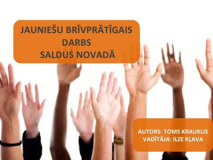 JAUNIEŠU BRĪVPRĀTĪGAIS DARBS  SALDUS NOVADĀ AUTORS: TOMS KRAUKLIS VADĪTĀJA: ILZE KĻAVA