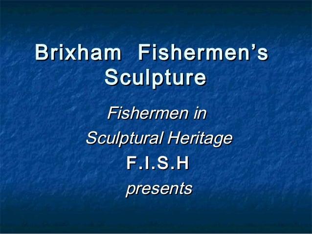 Fishermen inFishermen in Sculptural HeritageSculptural Heritage F.I.S.HF.I.S.H presentspresents Brixham Fishermen'sBrixham...