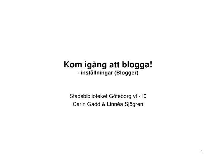 Kom igång att blogga!     - inställningar (Blogger)     Stadsbiblioteket Göteborg vt -10   Carin Gadd & Linnéa Sjögren    ...
