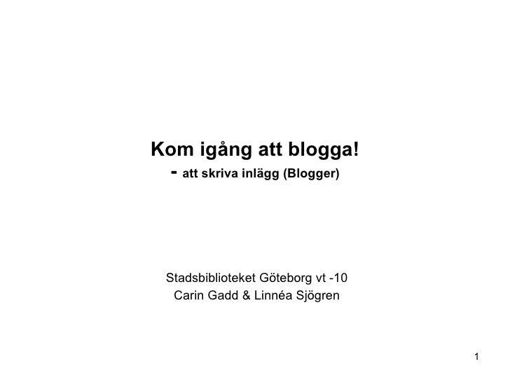 Kom igång att blogga! -  att skriva inlägg (Blogger) Stadsbiblioteket Göteborg vt -10 Carin Gadd & Linnéa Sjögren