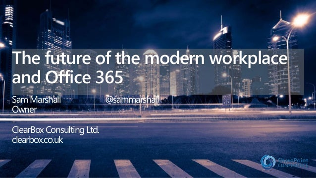 The future of the modern workplace and Office 365 Sam Marshall @sammarshall Owner ClearBox Consulting Ltd. clearbox.co.uk