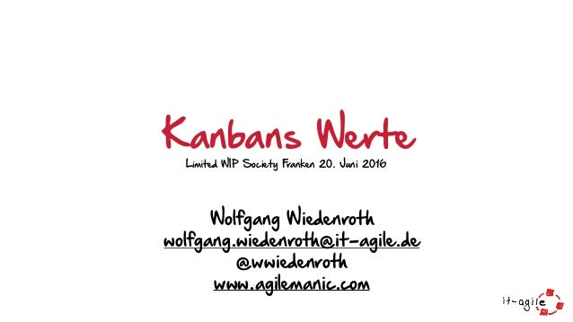 Wolfgang Wiedenroth wolfgang.wiedenroth@it-agile.de @wwiedenroth www.agilemanic.com Kanbans WerteLimited WIP Society Fr...