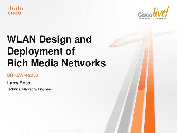 WLAN Design andDeployment ofRich Media NetworksBRKEWN-2000Larry RossTechnical Marketing Engineer      BRKEWN-2000      © 2...