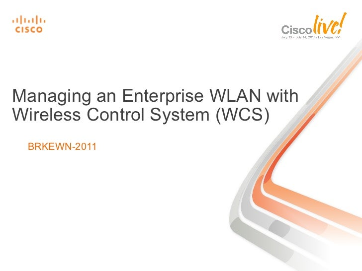 Managing an Enterprise WLAN withWireless Control System (WCS) BRKEWN-2011